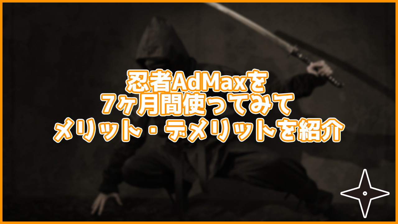 忍者AdMaxは実際どう?7ヶ月使ってみてのメリット・デメリットを紹介します。