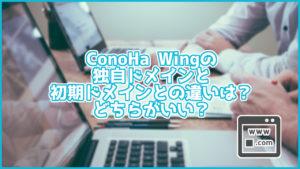 ConoHa Wingの独自ドメインと初期ドメインとの違いは?どちらがいい?