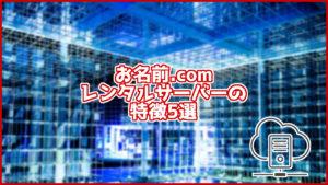 お名前.comのレンタルサーバーの特徴5選!初心者の方でも安心して使えるサーバー!