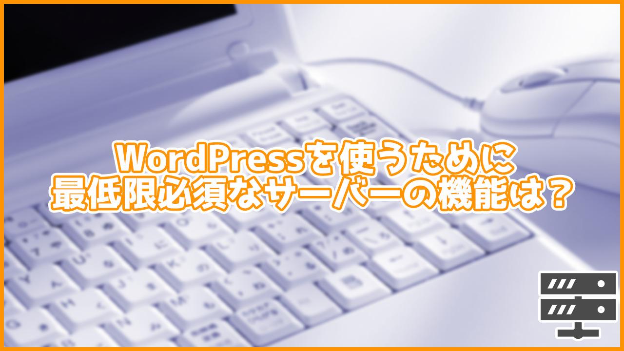 これだけは絶対必須!WordPressでサイトの運営を行うために最低限必須の性能・機能