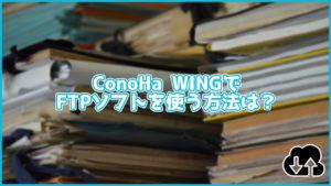 ConoHa WINGでFTPソフトを使ってファイルをアップロードする方法は?アカウントの作成方法も解説